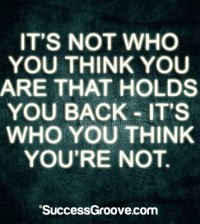 It's not who you think you are that holds you back - it's who you think you aren't